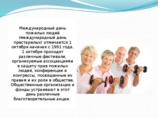 Международный день пожилых людей (международный день престарелых) отмечается 1 октября начиная с 1991 года. 1 октября проходят различные фестивали, организуемые ассоциациями в защиту прав пожилых людей, конференции и конгрессы, посвященные их правам и их роли в обществе. Общественные организации и фонды устраивают в этот день различные благотворительные акции.