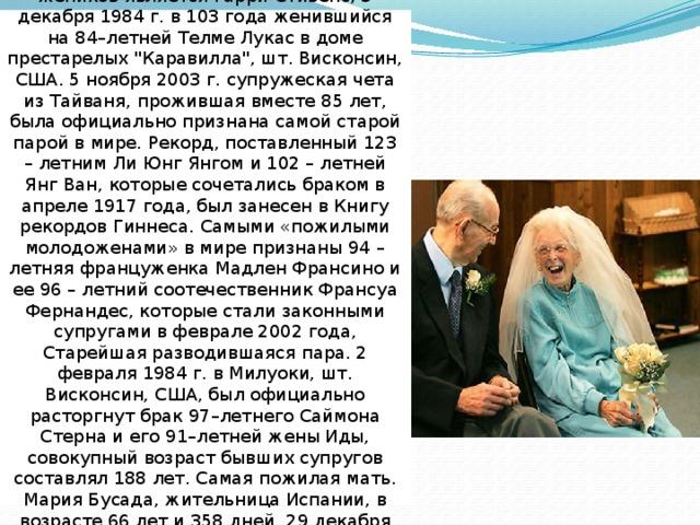 Самым старым из зарегистрированных женихов является Гарри Стивенс, 3 декабря 1984 г. в 103 года женившийся на 84–летней Телме Лукас в доме престарелых
