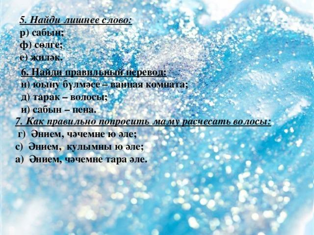 5. Найди лишнее слово: р) сабын; ф) сөлге; е) җиләк.  6. Найди правильный перевод: н) юыну бүлмәсе – ванная комната; д) тарак – волосы; и) сабын – пена. 7. Как правильно попросить маму расчесать волосы:  г) Әнием, чәчемне ю әле; с) Әнием, кулымны ю әле; а) Әнием, чәчемне тара әле.