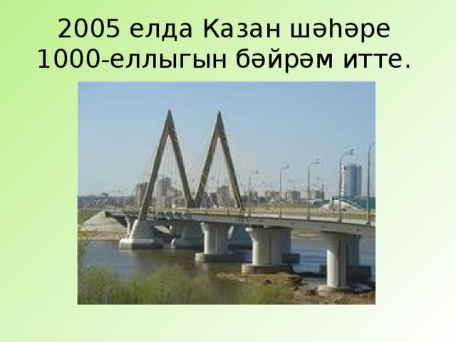 2005 елда Казан шәһәре  1000-еллыгын бәйрәм итте.