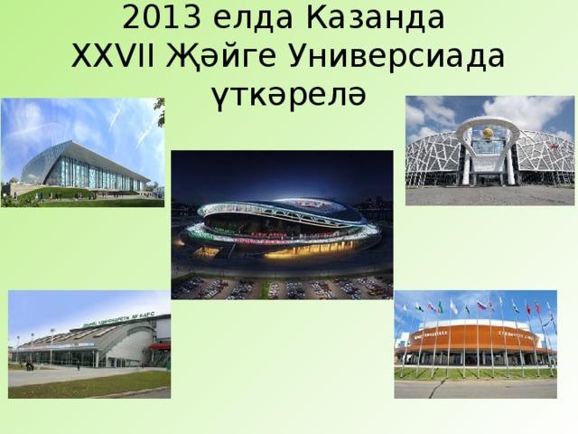 2013 елда Казанда  XXVII Җәйге Универсиада үткәрелә