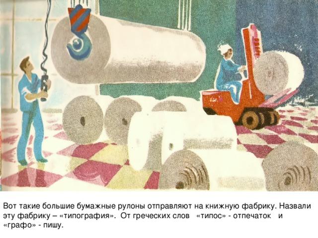 Вот такие большие бумажные рулоны отправляют на книжную фабрику. Назвали эту фабрику – «типография». От греческих слов «типос» - отпечаток и «графо» - пишу.