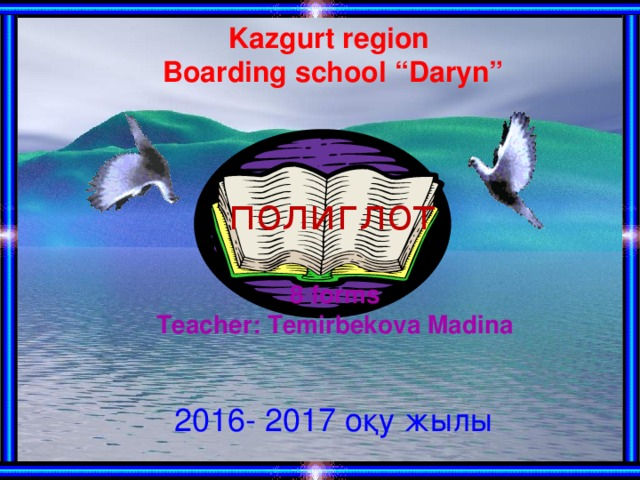 "Kazgurt region Boarding school ""Daryn"" полиглот 8 forms Teacher: Temirbekova Madina 2016- 2017 оқу жылы"