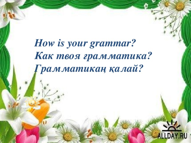 How is your grammar? Как твоя грамматика? Грамматикаң қалай?