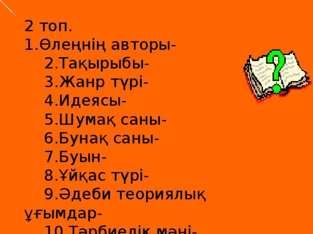 2 топ. 1.Өлеңнің авторы-  2.Тақырыбы-  3.Жанр түрі-  4.Идеясы-  5.Шумақ саны-  6.Бунақ саны-  7.Буын-  8.Ұйқас түрі-  9.Әдеби теориялық ұғымдар-  10.Тәрбиелік мәні-