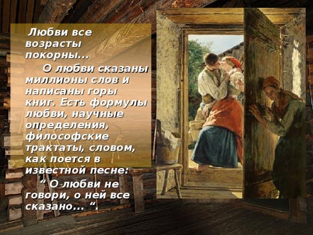 """Любви все возрасты покорны...  О любви сказаны миллионы слов и написаны горы книг. Есть формулы любви, научные определения, философские трактаты, словом, как поется в известной песне: """" О любви не говори, о ней все сказано... """"."""