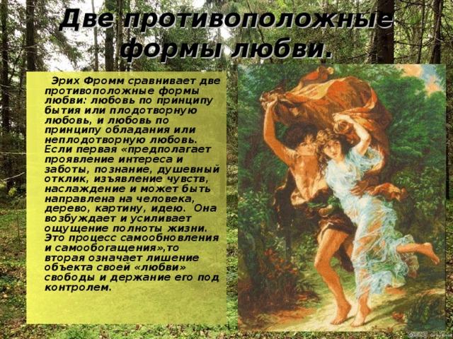 Две противоположные формы любви.    Эрих Фроммсравнивает две противоположные формы любви: любовь по принципу бытия или плодотворную любовь, и любовь по принципу обладания или неплодотворную любовь. Если первая «предполагает проявление интереса и заботы, познание, душевный отклик, изъявление чувств, наслаждение и может быть направлена на человека, дерево, картину, идею. Она возбуждает и усиливает ощущение полноты жизни.  Это процесс самообновления и самообогащения»,то вторая означает лишение объекта своей «любви» свободы и держание его под контролем.
