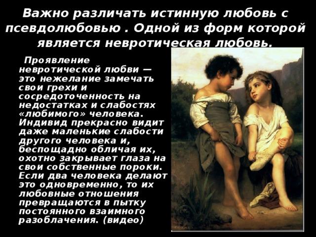 Важно различать истинную любовь с псевдолюбовью . Одной из форм которой является невротическая любовь.  Проявление невротической любви — это нежелание замечать свои грехи и сосредоточенность на недостатках и слабостях «любимого» человека. Индивид прекрасно видит даже маленькие слабости другого человека и, беспощадно обличая их, охотно закрывает глаза на свои собственные пороки. Если два человека делают это одновременно, то их любовные отношения превращаются в пытку постоянного взаимного разоблачения. (видео)