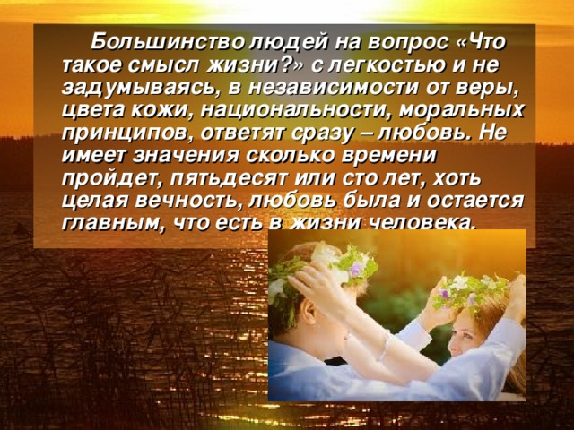 Большинство людей на вопрос «Что такое смысл жизни?» с легкостью и не задумываясь, в независимости от веры, цвета кожи, национальности, моральных принципов, ответят сразу – любовь. Не имеет значения сколько времени пройдет, пятьдесят или сто лет, хоть целая вечность, любовь была и остается главным, что есть в жизни человека.