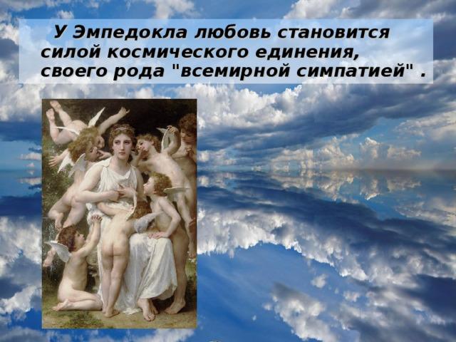 У Эмпедокла любовь становится силой космического единения, своего рода
