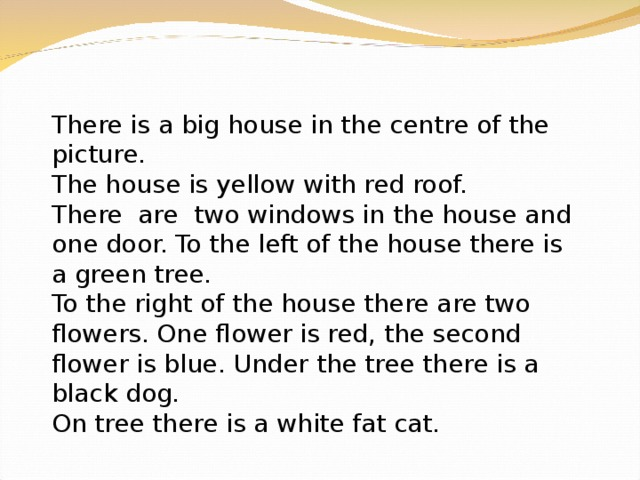There is a big house in the centre of the picture. The house is yellow with red roof. There are two windows in the house and one door. To the left of the house there is a green tree. To the right of the house there are two flowers. One flower is red, the second flower is blue. Under the tree there is a black dog. On tree there is a white fat cat.