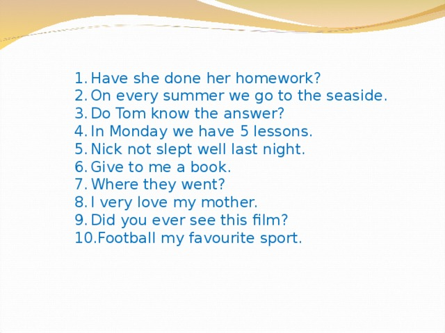 Have she done her homework? On every summer we go to the seaside. Do Tom know the answer? In Monday we have 5 lessons. Nick not slept well last night. Give to me a book. Where they went? I very love my mother. Did you ever see this film? Football my favourite sport.