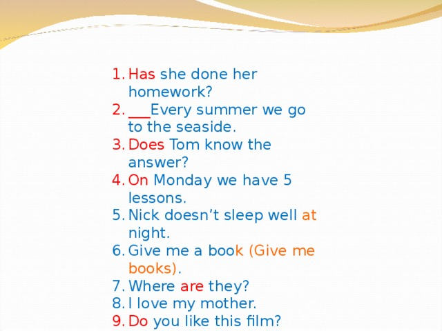Has she done her homework? ___ Every summer we go to the seaside. Does Tom know the answer? On Monday we have 5 lessons. Nick doesn't sleep well at night. Give  me a boo k (Give me books) . Where are they? I love my mother. Do you like this film? Football is my favourite sport.