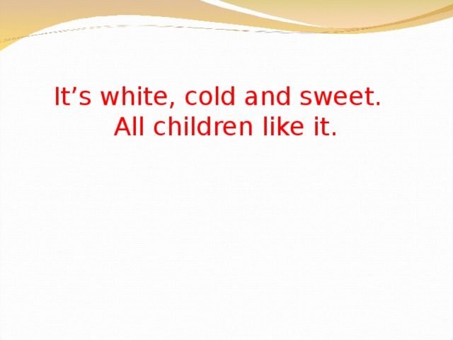 It's white, cold and sweet.  All children like it.
