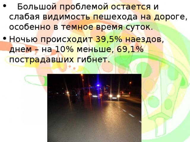 Большой проблемой остается и слабая видимость пешехода на дороге, особенно в темное время суток. Ночью происходит 39,5% наездов, днем – на 10% меньше, 69,1% пострадавших гибнет.
