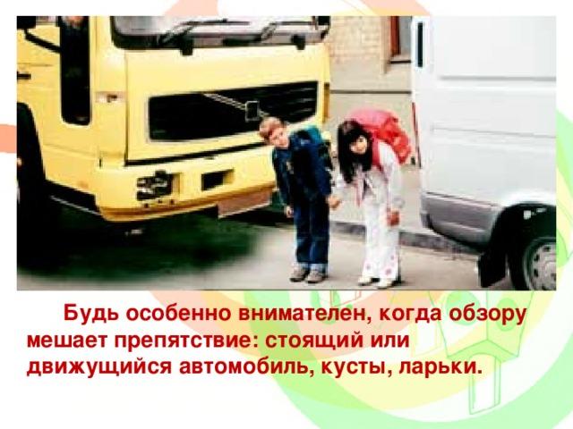 Будь особенно внимателен, когда обзору мешает препятствие: стоящий или движущийся автомобиль, кусты, ларьки.