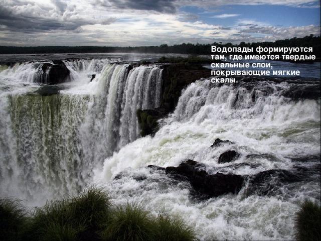Водопады формируются там, где имеются твердые скальные слои, покрывающие мягкие скалы.