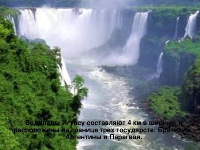 Водопады Игуасу составляют 4 км в ширину, и расположены на границе трех государств: Бразилии, Аргентины и Парагвая.