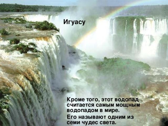 Игуасу  Кроме того, этот водопад считается самым мощным водопадом в мире.  Его называют одним из семи чудес света.