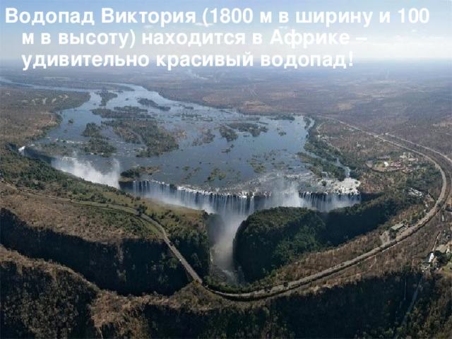 Водопад Виктория (1800 м в ширину и 100 м в высоту) находится в Африке – удивительно красивый водопад!