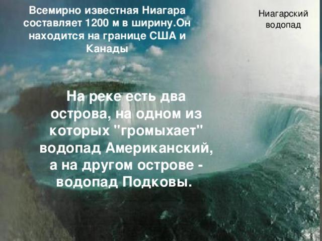 Ниагарский водопад Всемирно известная Ниагара составляет 1200 м в ширину.Он находится на границе США и Канады На реке есть два острова, на одном из которых