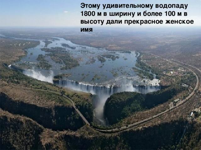 Этому удивительному водопаду 1800 м в ширину и более 100 м в высоту дали прекрасное женское имя