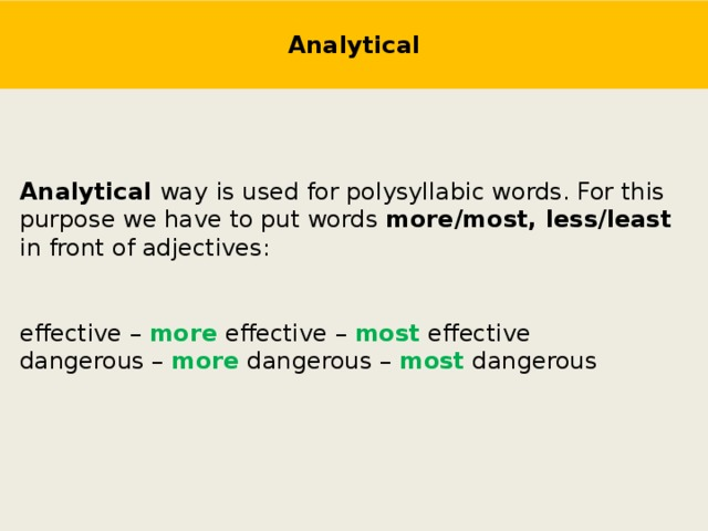 Analytical Analytical way  is used for polysyllabic words. For this purpose we have to put words more/most, less/least in front of adjectives: effective – more effective – most effective dangerous – more dangerous – most dangerous