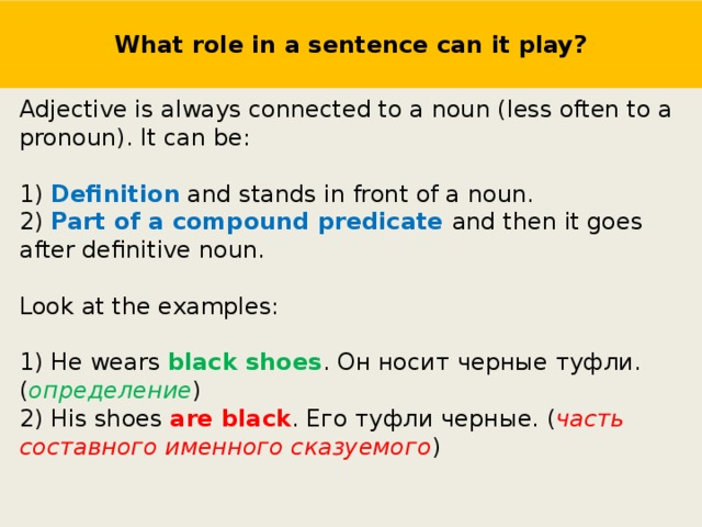 What role in a sentence can it play? Adjective is always connected to a noun (less often to a pronoun). It can be: 1) Definition and stands in front of a noun. 2) Part of a compound predicate and then it goes after definitive noun. Look at the examples: 1) He wears black shoes . Он носит черные туфли. ( определение ) 2) His shoes are black . Его туфли черные. ( часть составного именного сказуемого )