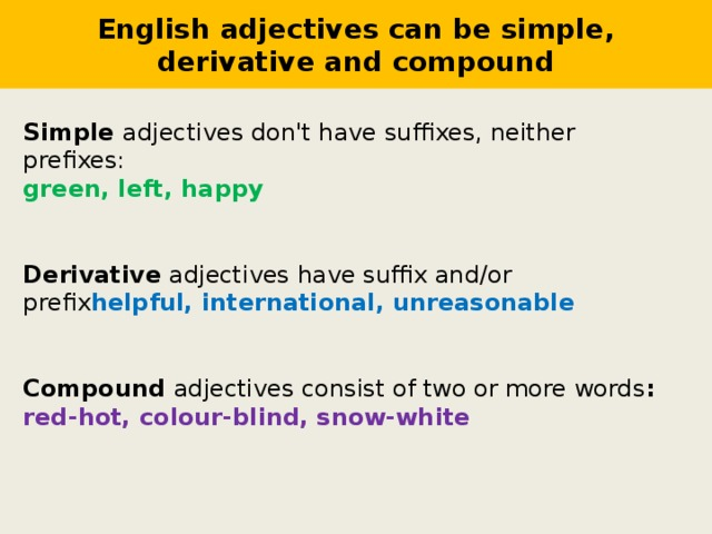 English adjectives can be simple, derivative and compound Simple adjectives don't have suffixes, neither prefixes: green, left, happy Derivative adjectives have suffix and/or prefix helpful, international, unreasonable Compound adjectives consist of two or more words : red-hot, colour-blind, snow-white