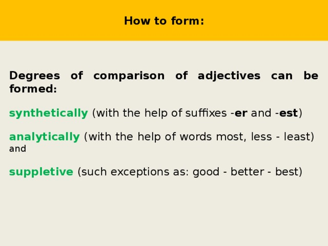 How to form: Degrees of comparison of adjectives can be formed : synthetically (with the help of suffixes - er and - est )  analytically (with the help of words most, less - least) and suppletive (such exceptions as: good - better - best)