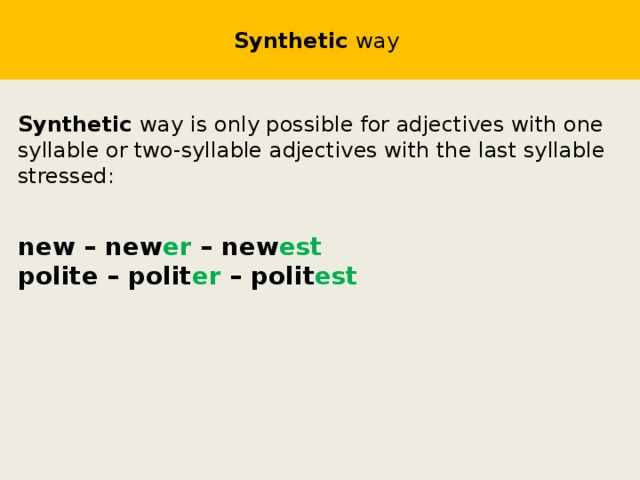 Synthetic way  Synthetic way  is only possible for adjectives with one syllable or two-syllable adjectives with the last syllable stressed: new – new er – new est polite – polit er – polit est