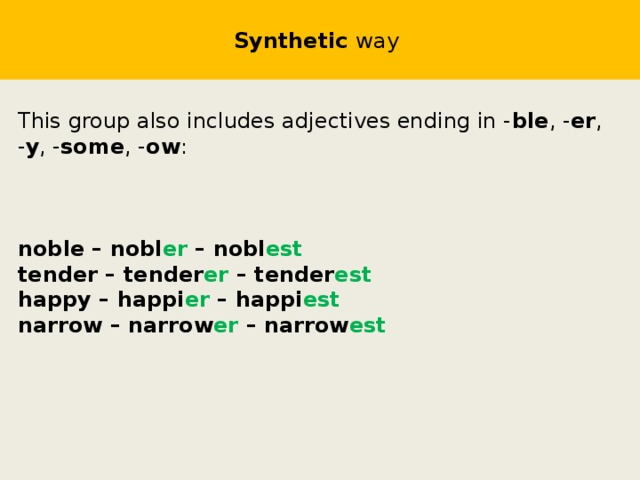 Synthetic way  This group also includes adjectives ending in - ble , - er , - y , - some , - ow : noble – nobl er – nobl est tender – tender er – tender est happy – happi er – happi est narrow – narrow er – narrow est