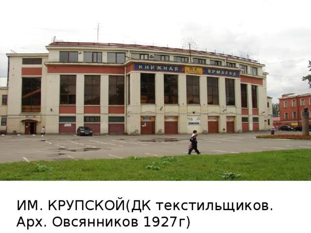 ИМ. КРУПСКОЙ(ДК текстильщиков. Арх. Овсянников 1927г)