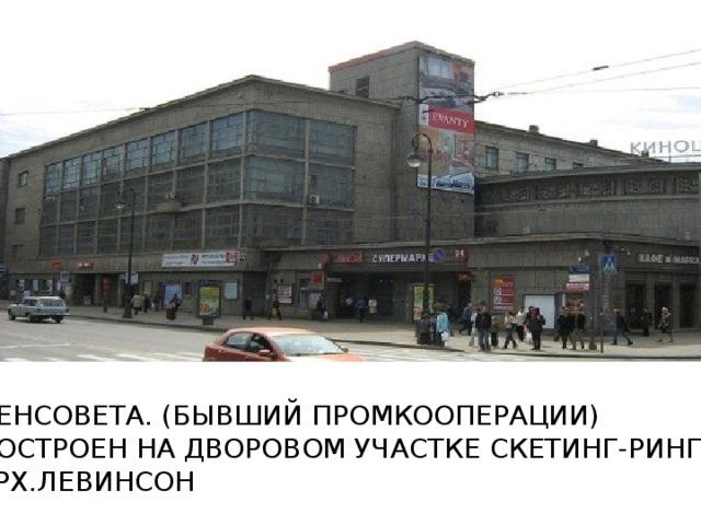 ЛЕНСОВЕТА. (БЫВШИЙ ПРОМКООПЕРАЦИИ) ПОСТРОЕН НА ДВОРОВОМ УЧАСТКЕ СКЕТИНГ-РИНГА АРХ.ЛЕВИНСОН