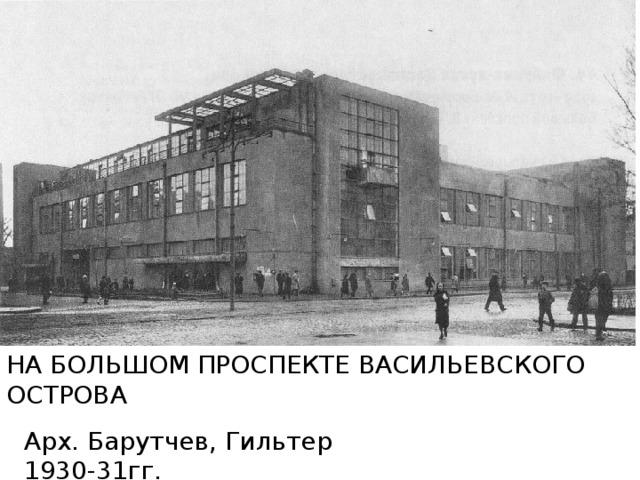 НА БОЛЬШОМ ПРОСПЕКТЕ ВАСИЛЬЕВСКОГО ОСТРОВА Арх. Барутчев, Гильтер 1930-31гг.