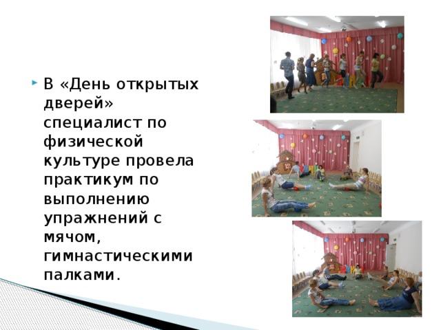 В «День открытых дверей» специалист по физической культуре провела практикум по выполнению упражнений с мячом, гимнастическими палками.