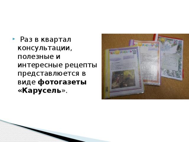 Раз в квартал консультации, полезные и интересные рецепты представлюется в виде фотогазеты «Карусель ».