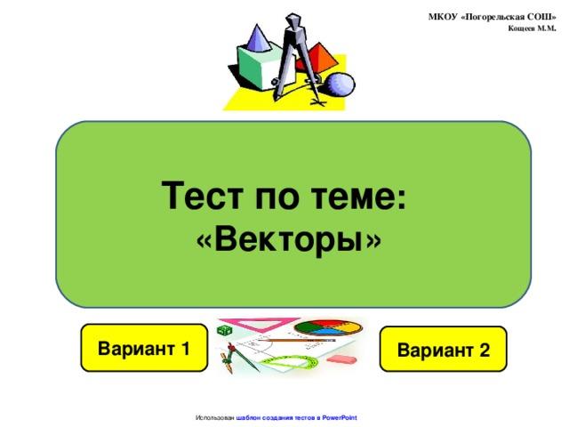 МКОУ «Погорельская СОШ»  Кощеев М.М . Тест по теме : «Векторы» Вариант 1 Вариант 2 Использован шаблон создания тестов в PowerPoint