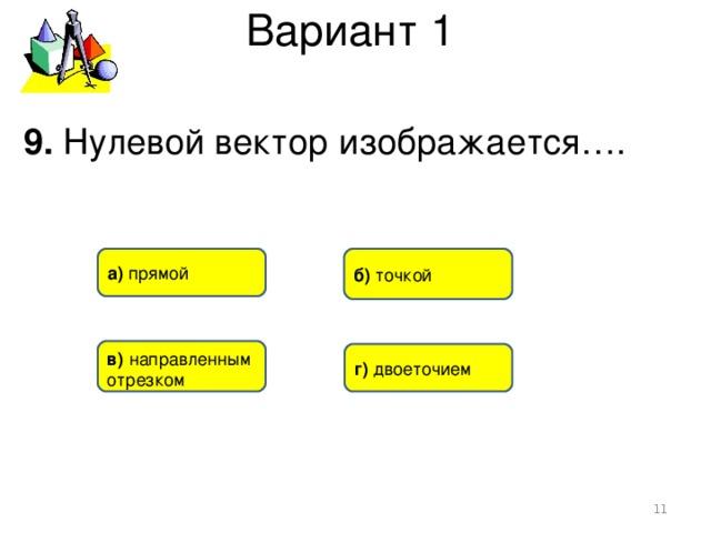 Вариант 1 9. Нулевой вектор изображается…. б) точкой а) прямой в)  направленным отрезком г) двоеточием