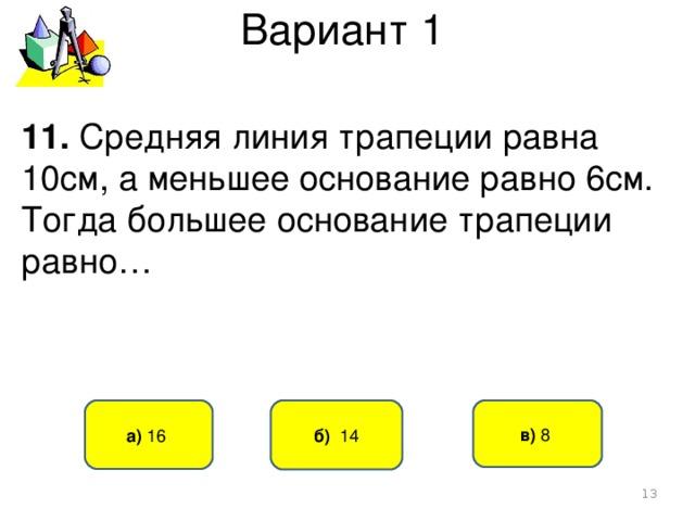 Вариант 1 11. Средняя линия трапеции равна 10см, а меньшее основание равно 6см. Тогда большее основание трапеции равно… б) 14 а) 16 в) 8