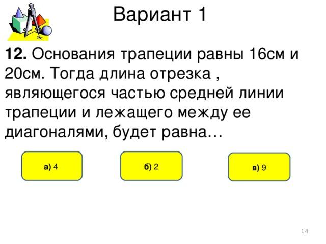 Вариант 1 12. Основания трапеции равны 16см и 20см. Тогда длина отрезка , являющегося частью средней линии трапеции и лежащего между ее диагоналями, будет равна… б) 2 а) 4  в) 9