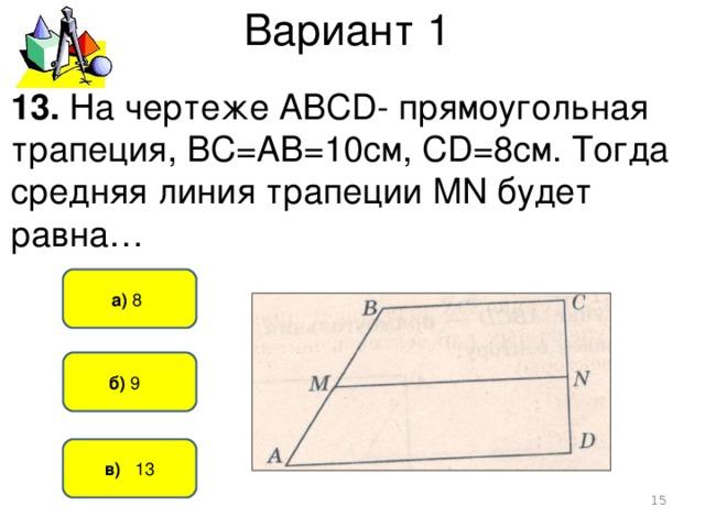 Вариант 1 13. На чертеже АВСD- прямоугольная трапеция, ВС=АВ=10см, СD=8см. Тогда средняя линия трапеции MN будет равна… а) 8   б) 9   в) 13