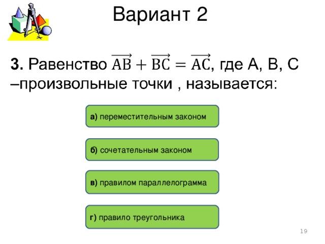 Вариант 2 а) переместительным законом б) сочетательным законом в) правилом параллелограмма  г) правило треугольника