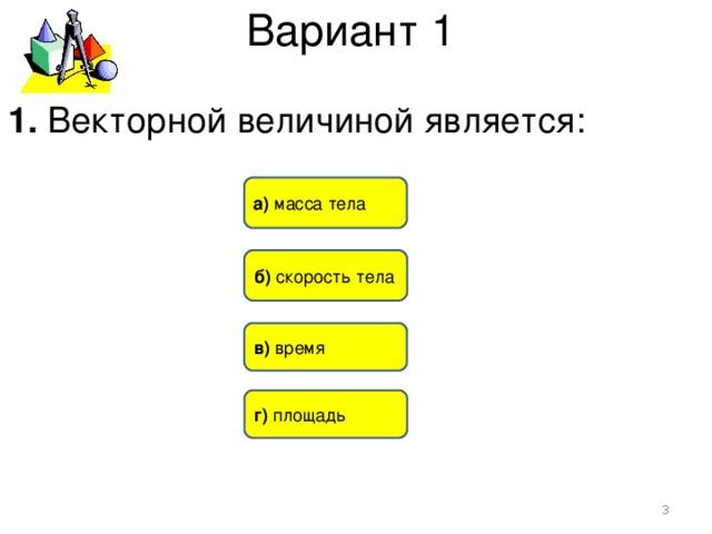Вариант 1 1. Векторной величиной является: а) масса тела б) скорость тела в) время г) площадь