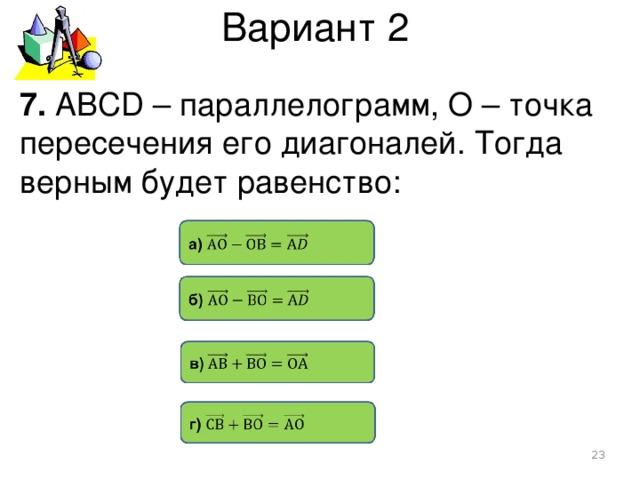 Вариант 2 7. АВСD – параллелограмм, О – точка пересечения его диагоналей. Тогда верным будет равенство: