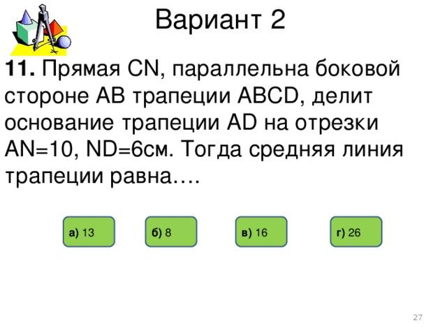 Вариант 2 11. Прямая CN, параллельна боковой стороне АВ трапеции АВСD, делит основание трапеции АD на отрезки АN=10, ND=6см. Тогда средняя линия трапеции равна…. а) 13 б) 8  г) 26 в) 16