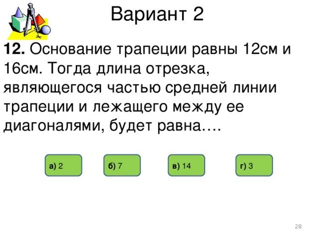 Вариант 2 12. Основание трапеции равны 12см и 16см. Тогда длина отрезка, являющегося частью средней линии трапеции и лежащего между ее диагоналями, будет равна…. а) 2 б) 7  г) 3 в) 14
