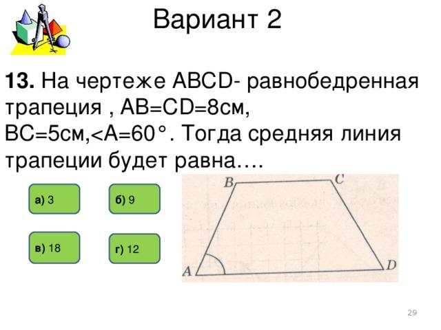 Вариант 2 13. На чертеже АВСD- равнобедренная трапеция , АВ=СD=8см, ВС=5см,б) 9 а) 3  в) 18 г) 12