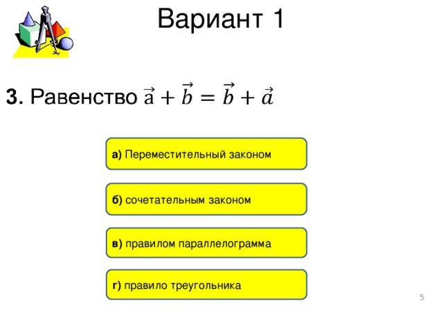 Вариант 1 a ) Переместительный законом б) сочетательным законом в) правилом параллелограмма г) правило треугольника