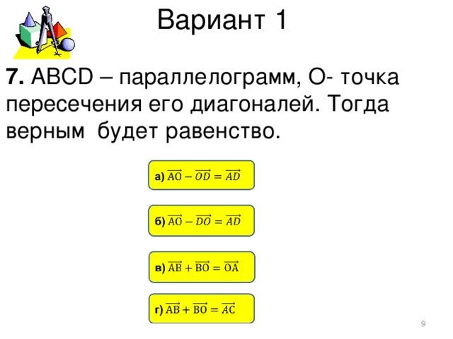 Вариант 1 7. АВСD – параллелограмм, О- точка пересечения его диагоналей. Тогда верным будет равенство.